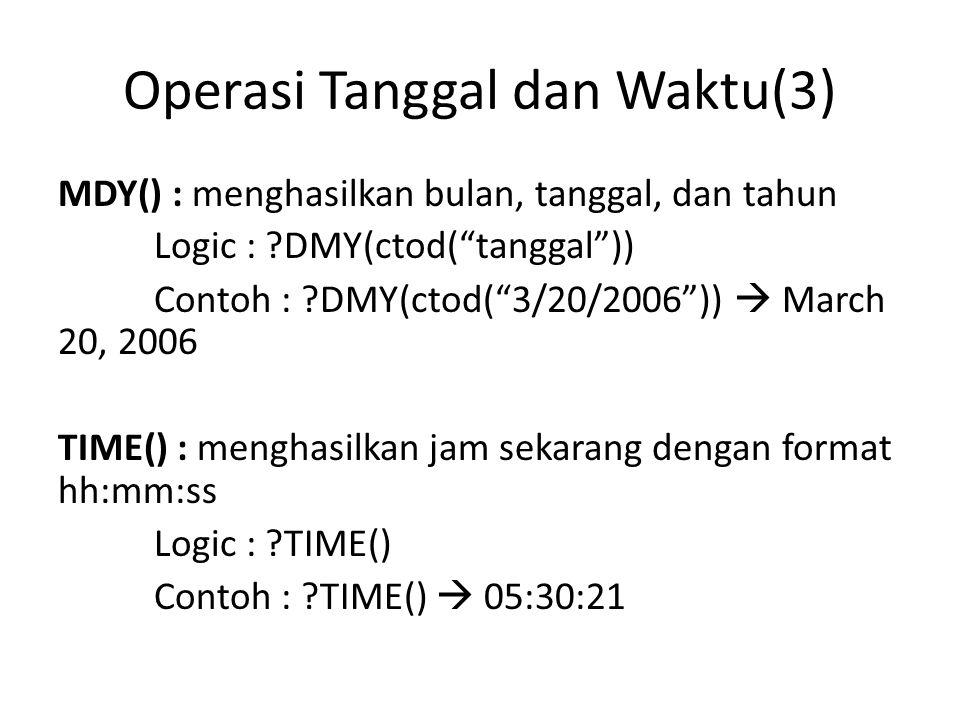 Operasi Tanggal dan Waktu(3) MDY() : menghasilkan bulan, tanggal, dan tahun Logic : ?DMY(ctod( tanggal )) Contoh : ?DMY(ctod( 3/20/2006 ))  March 20, 2006 TIME() : menghasilkan jam sekarang dengan format hh:mm:ss Logic : ?TIME() Contoh : ?TIME()  05:30:21