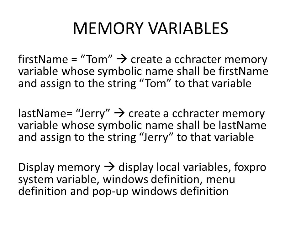 MEMORY VARIABLES firstName = Tom  create a cchracter memory variable whose symbolic name shall be firstName and assign to the string Tom to that variable lastName= Jerry  create a cchracter memory variable whose symbolic name shall be lastName and assign to the string Jerry to that variable Display memory  display local variables, foxpro system variable, windows definition, menu definition and pop-up windows definition