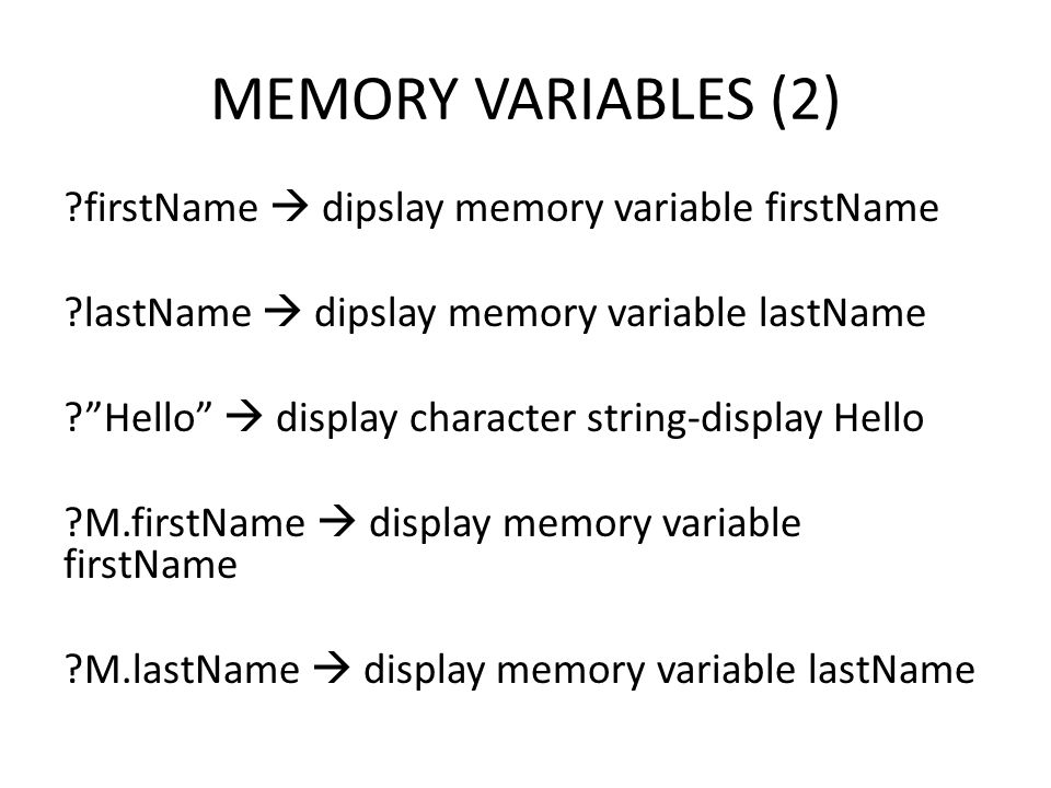 MEMORY VARIABLES (2) firstName  dipslay memory variable firstName lastName  dipslay memory variable lastName Hello  display character string-display Hello M.firstName  display memory variable firstName M.lastName  display memory variable lastName