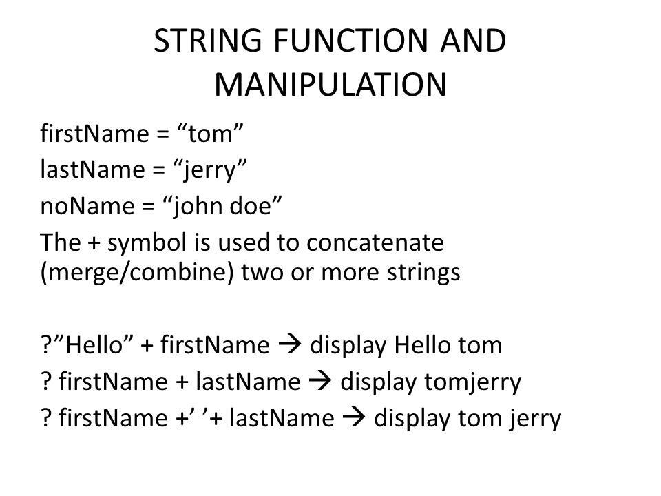 STRING FUNCTION AND MANIPULATION firstName = tom lastName = jerry noName = john doe The + symbol is used to concatenate (merge/combine) two or more strings Hello + firstName  display Hello tom .