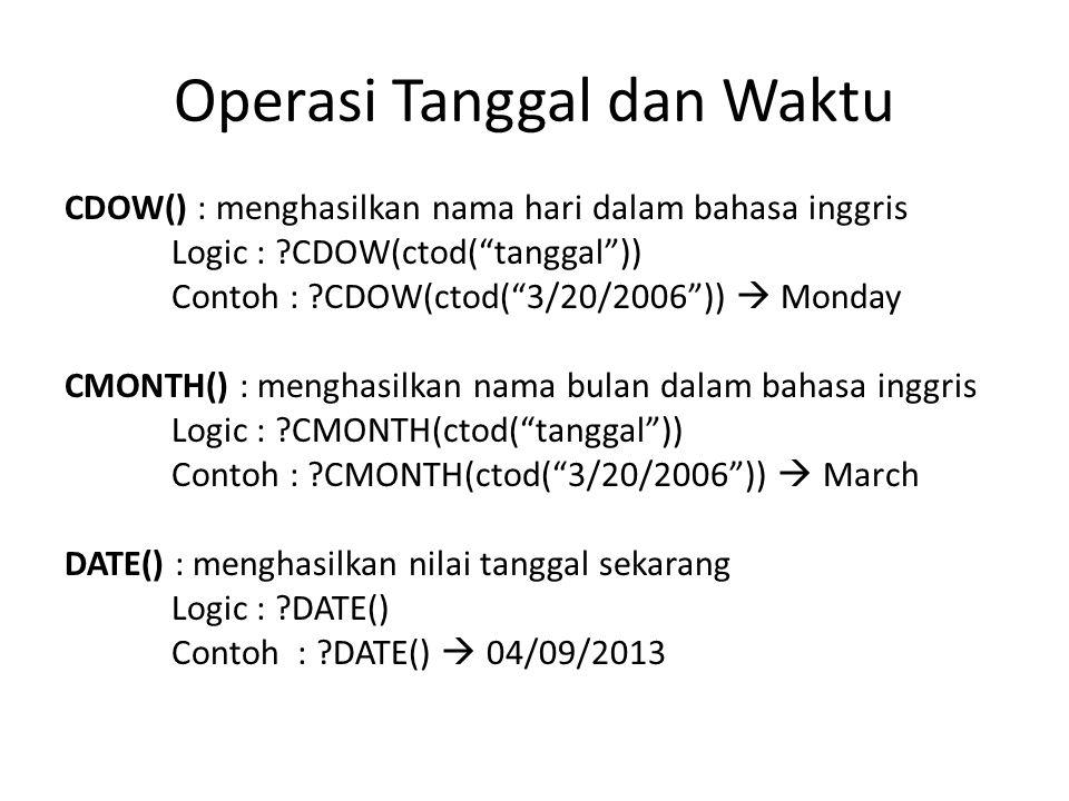 Operasi Tanggal dan Waktu CDOW() : menghasilkan nama hari dalam bahasa inggris Logic : ?CDOW(ctod( tanggal )) Contoh : ?CDOW(ctod( 3/20/2006 ))  Monday CMONTH() : menghasilkan nama bulan dalam bahasa inggris Logic : ?CMONTH(ctod( tanggal )) Contoh : ?CMONTH(ctod( 3/20/2006 ))  March DATE() : menghasilkan nilai tanggal sekarang Logic : ?DATE() Contoh : ?DATE()  04/09/2013