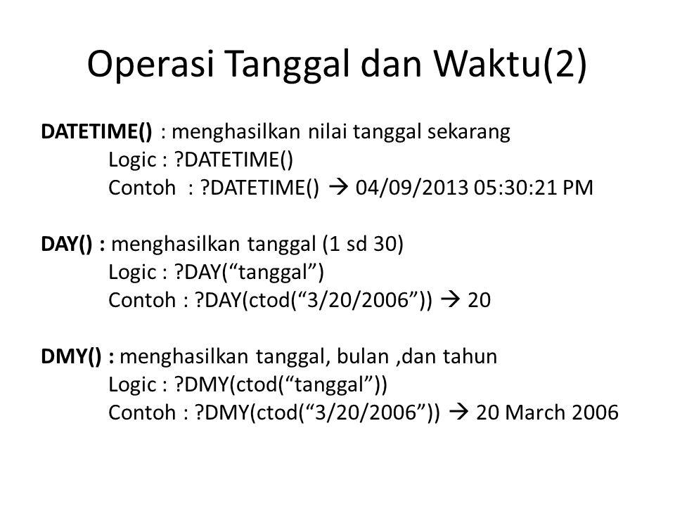 Operasi Tanggal dan Waktu(2) DATETIME() : menghasilkan nilai tanggal sekarang Logic : ?DATETIME() Contoh : ?DATETIME()  04/09/2013 05:30:21 PM DAY() : menghasilkan tanggal (1 sd 30) Logic : ?DAY( tanggal ) Contoh : ?DAY(ctod( 3/20/2006 ))  20 DMY() : menghasilkan tanggal, bulan,dan tahun Logic : ?DMY(ctod( tanggal )) Contoh : ?DMY(ctod( 3/20/2006 ))  20 March 2006