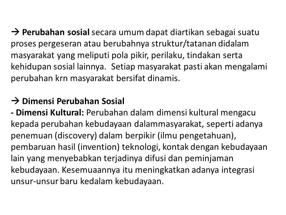 - Dimensi Struktural: Dimensi struktural mengacu kepada perubahan-perubahan dalam bentuk structural masyarakat, menyangkut perubahan dalam peranan, munculnya peranan baru, perubahan dalam struktural kelas sosial dan perubahan lembaga sosial.