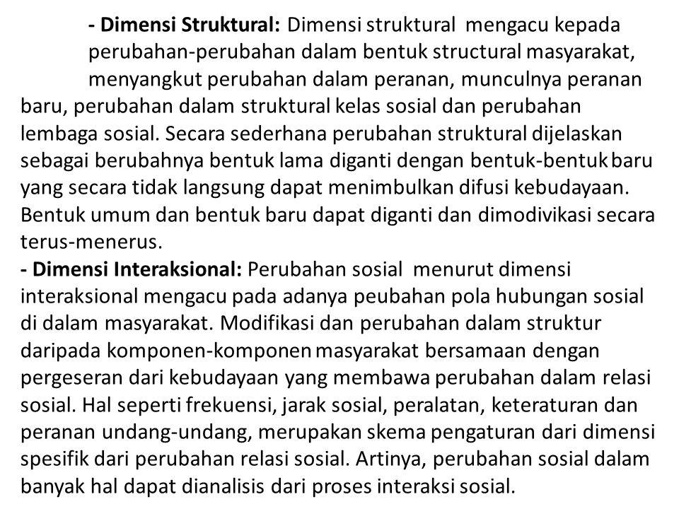 - Dimensi Struktural: Dimensi struktural mengacu kepada perubahan-perubahan dalam bentuk structural masyarakat, menyangkut perubahan dalam peranan, mu