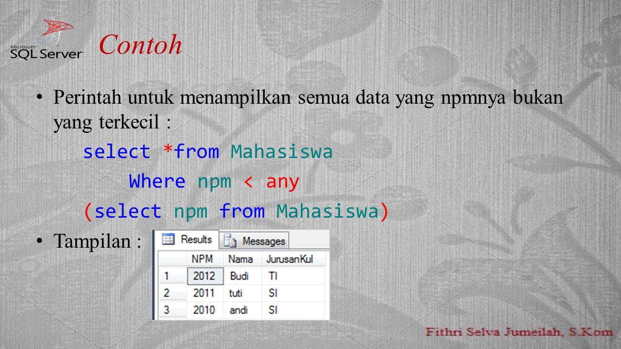 Contoh Perintah untuk menampilkan semua data yang npmnya bukan yang terkecil : select *from Mahasiswa Where npm < any (select npm from Mahasiswa) Tamp