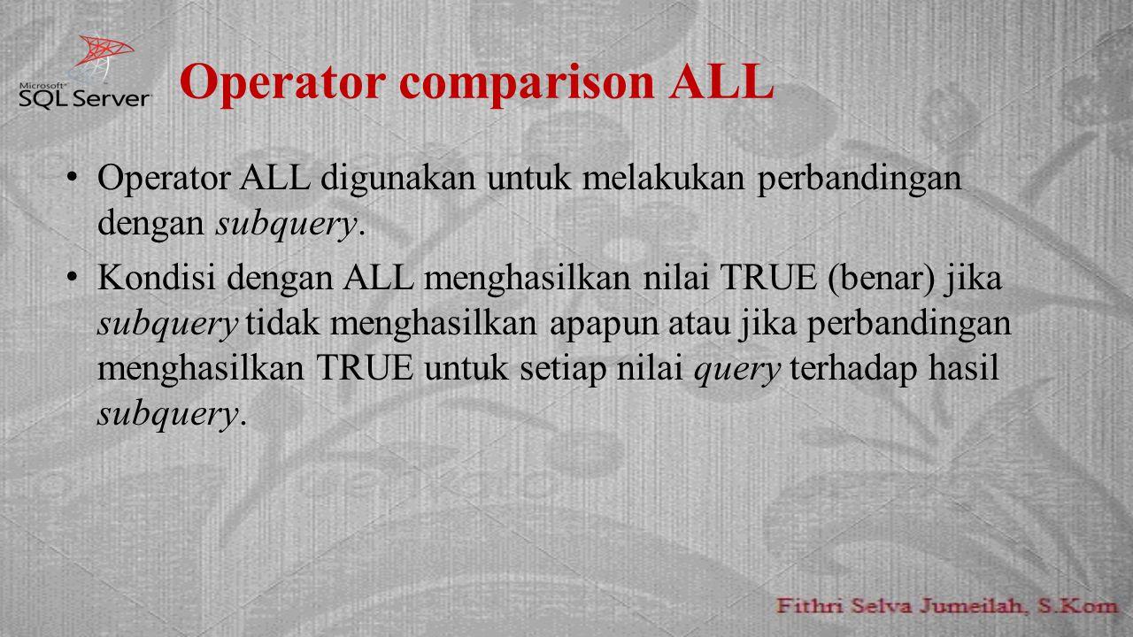 Operator comparison ALL Operator ALL digunakan untuk melakukan perbandingan dengan subquery. Kondisi dengan ALL menghasilkan nilai TRUE (benar) jika s