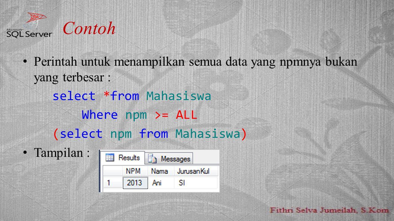 Contoh Perintah untuk menampilkan semua data yang npmnya bukan yang terbesar : select *from Mahasiswa Where npm >= ALL (select npm from Mahasiswa) Tam