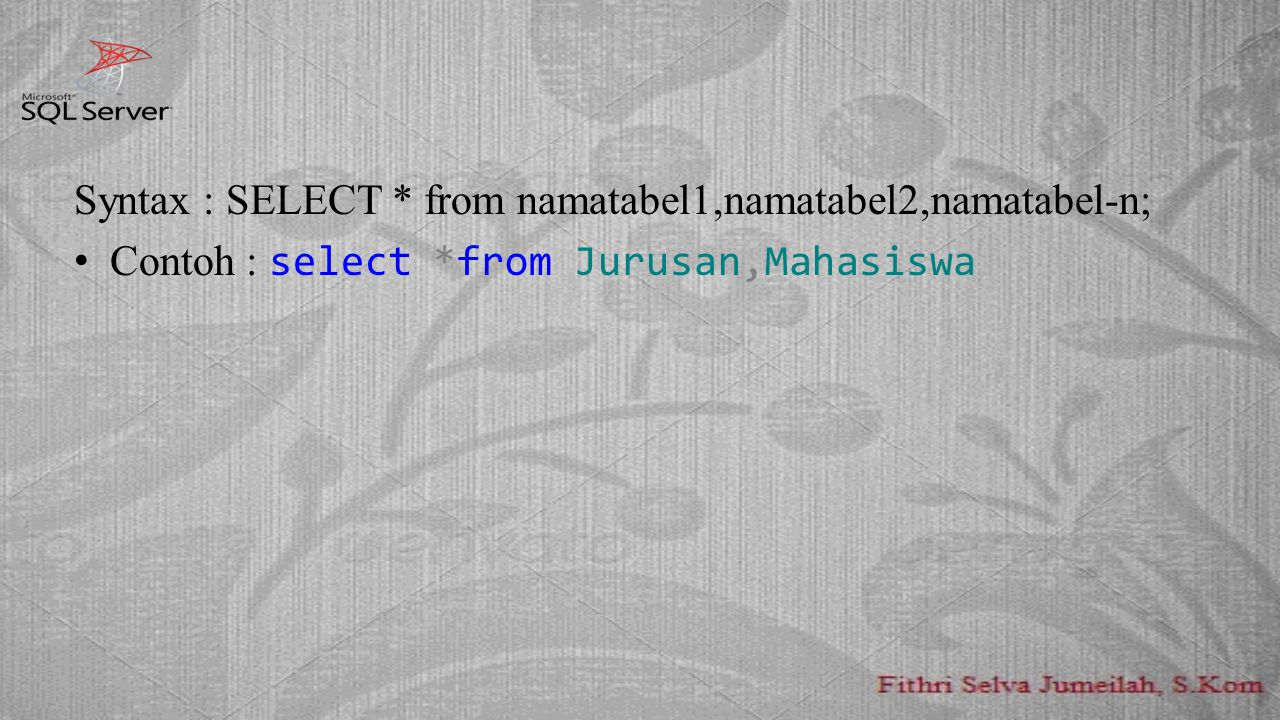 Syntax : SELECT * from namatabel1,namatabel2,namatabel-n; Contoh : select *from Jurusan,Mahasiswa