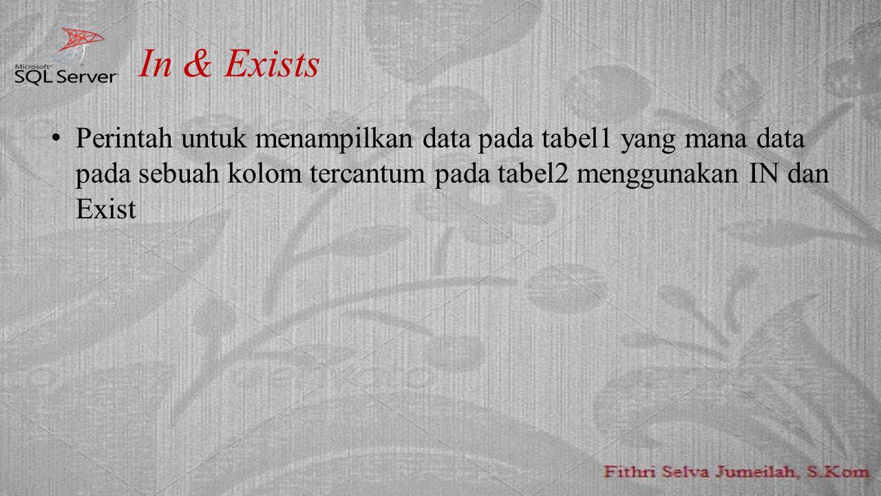 In & Exists Perintah untuk menampilkan data pada tabel1 yang mana data pada sebuah kolom tercantum pada tabel2 menggunakan IN dan Exist