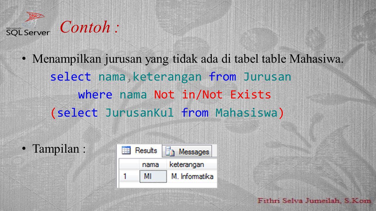 Contoh : Menampilkan jurusan yang tidak ada di tabel table Mahasiwa. select nama,keterangan from Jurusan where nama Not in/Not Exists (select JurusanK