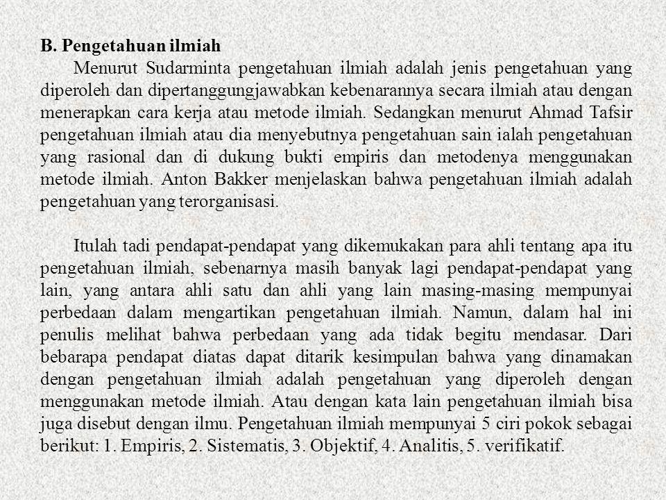 B. Pengetahuan ilmiah Menurut Sudarminta pengetahuan ilmiah adalah jenis pengetahuan yang diperoleh dan dipertanggungjawabkan kebenarannya secara ilmi
