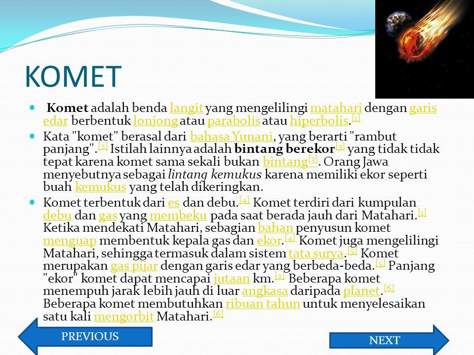 KOMET Komet adalah benda langit yang mengelilingi matahari dengan garis edar berbentuk lonjong atau parabolis atau hiperbolis. [1]langitmataharigaris