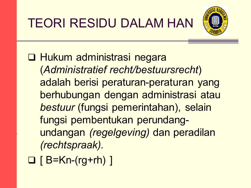TEORI RESIDU DALAM HAN  Hukum administrasi negara (Administratief recht/bestuursrecht) adalah berisi peraturan-peraturan yang berhubungan dengan administrasi atau bestuur (fungsi pemerintahan), selain fungsi pembentukan perundang- undangan (regelgeving) dan peradilan (rechtspraak).