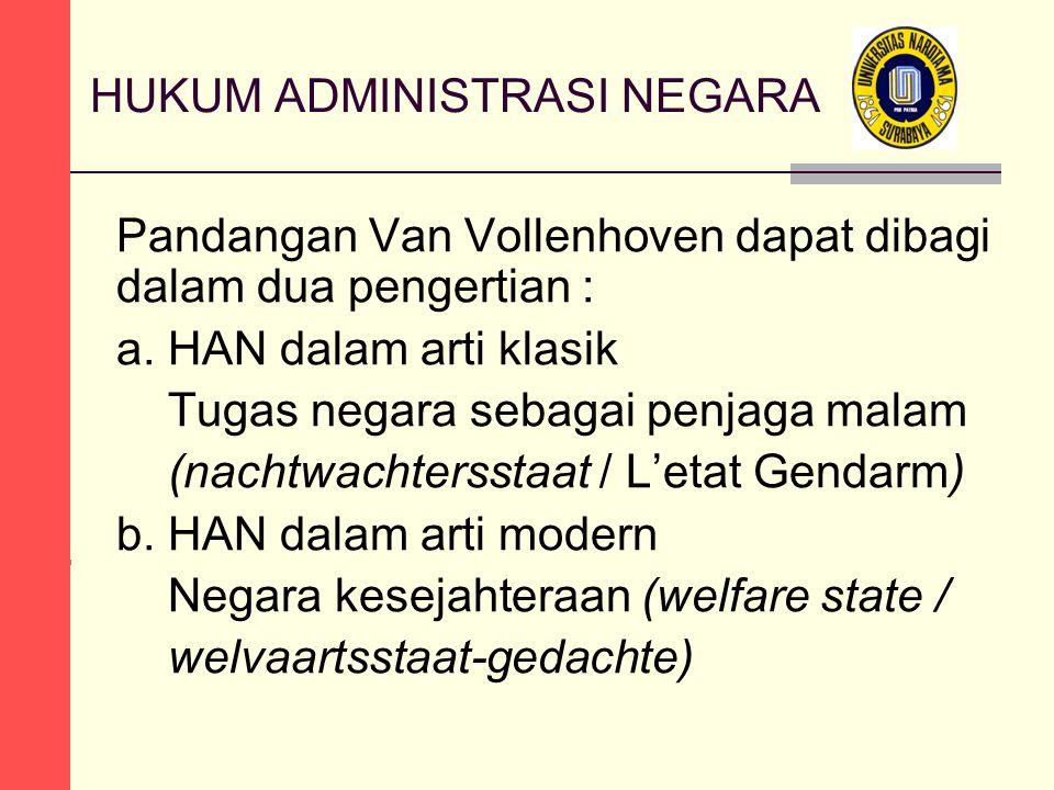 HUKUM ADMINISTRASI NEGARA Pandangan Van Vollenhoven dapat dibagi dalam dua pengertian : a. HAN dalam arti klasik Tugas negara sebagai penjaga malam (n
