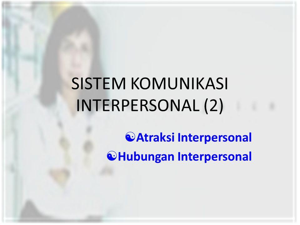 SISTEM KOMUNIKASI INTERPERSONAL (2)  Atraksi Interpersonal  Hubungan Interpersonal