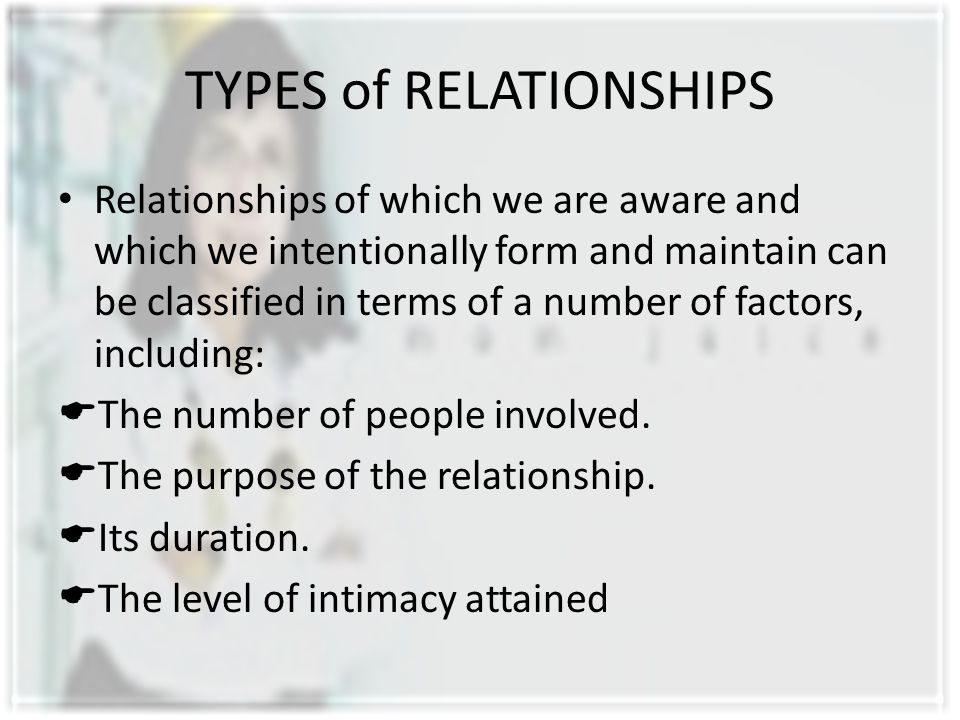 TYPES of RELATIONSHIPS Relationships of which we are aware and which we intentionally form and maintain can be classified in terms of a number of fact