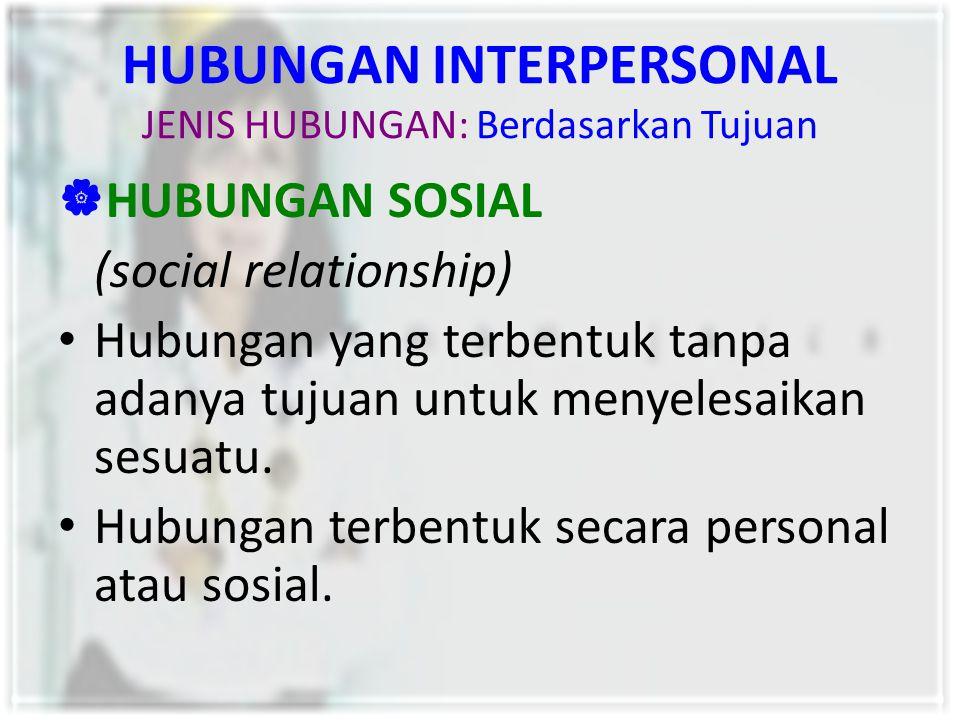 HUBUNGAN INTERPERSONAL JENIS HUBUNGAN: Berdasarkan Tujuan  HUBUNGAN SOSIAL (social relationship) Hubungan yang terbentuk tanpa adanya tujuan untuk me
