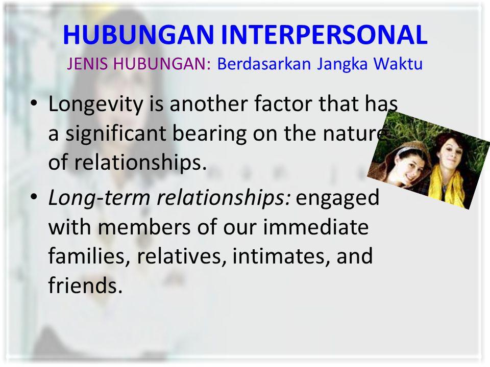 HUBUNGAN INTERPERSONAL JENIS HUBUNGAN: Berdasarkan Jangka Waktu Longevity is another factor that has a significant bearing on the nature of relationsh