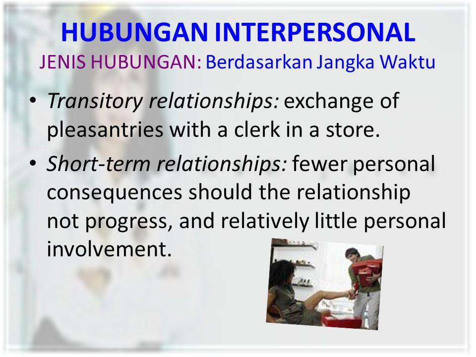 HUBUNGAN INTERPERSONAL JENIS HUBUNGAN: Berdasarkan Jangka Waktu Transitory relationships: exchange of pleasantries with a clerk in a store. Short-term