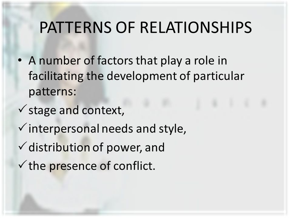 PATTERNS OF RELATIONSHIPS A number of factors that play a role in facilitating the development of particular patterns:  stage and context,  interper