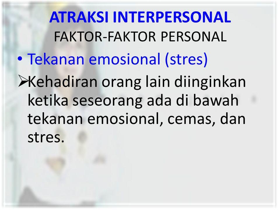 ATRAKSI INTERPERSONAL FAKTOR-FAKTOR PERSONAL Tekanan emosional (stres)  Kehadiran orang lain diinginkan ketika seseorang ada di bawah tekanan emosion