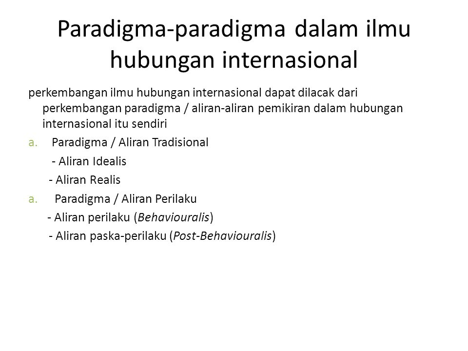 Perdebatan dalam studi Hubungan Internasional Second Mayor Debate In IR Traditional Approach Behavioralist Response Focus Understanding Explaining -Norms and Values - Hypothesis -Judgement - Collection of Data -Historical Knowledge - Scientific Knowledge Theorist Inside Subject Theorist Outside subject Jackson, Robert & Georg Sorensen, Introduction to International Relations