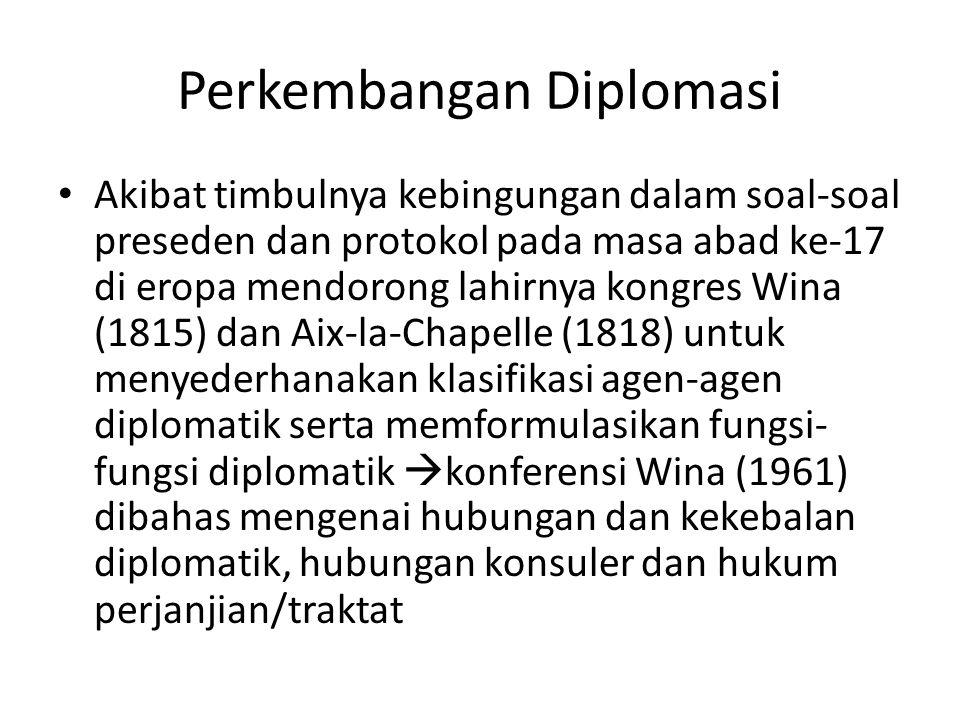 Perkembangan Diplomasi Akibat timbulnya kebingungan dalam soal-soal preseden dan protokol pada masa abad ke-17 di eropa mendorong lahirnya kongres Wina (1815) dan Aix-la-Chapelle (1818) untuk menyederhanakan klasifikasi agen-agen diplomatik serta memformulasikan fungsi- fungsi diplomatik  konferensi Wina (1961) dibahas mengenai hubungan dan kekebalan diplomatik, hubungan konsuler dan hukum perjanjian/traktat