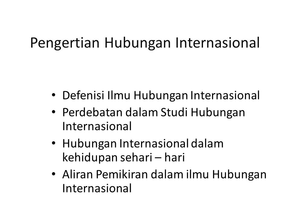 Defenisi Hubungan Internasional Nicholas J Spykman (Dougherty & Pfaltzgraff, 1990 : 13) : International Relations is interstate relations International Relations are relations between individuals belongings to different states … Dougherty & Pfaltzgraff (1990 : 13) : International Relations could encompass many different activities – international communications, bussiness transactions, athelitc contest, tourism, scientific conferences, educational exchange programs, and religious missionary activities