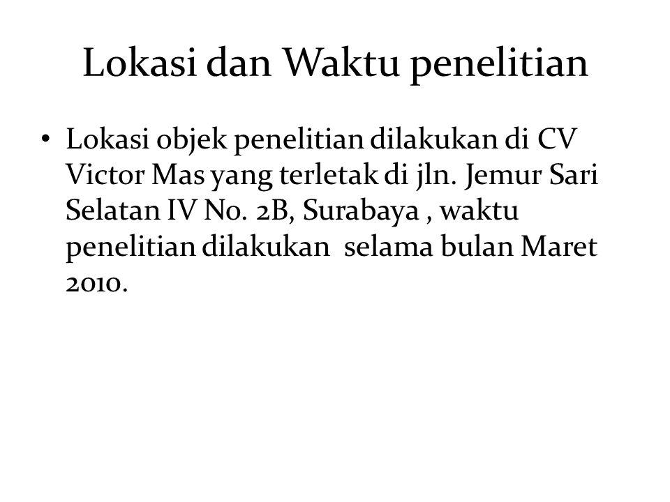 Lokasi dan Waktu penelitian Lokasi objek penelitian dilakukan di CV Victor Mas yang terletak di jln. Jemur Sari Selatan IV No. 2B, Surabaya, waktu pen