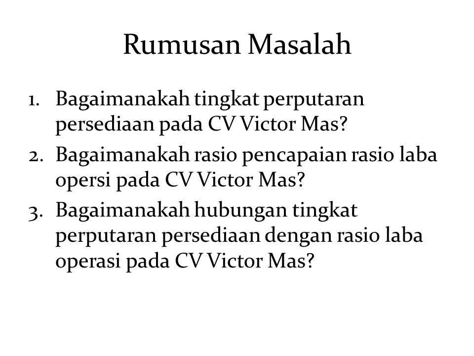 Rumusan Masalah 1.Bagaimanakah tingkat perputaran persediaan pada CV Victor Mas? 2.Bagaimanakah rasio pencapaian rasio laba opersi pada CV Victor Mas?