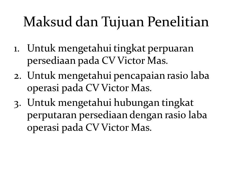 Maksud dan Tujuan Penelitian 1.Untuk mengetahui tingkat perpuaran persediaan pada CV Victor Mas. 2.Untuk mengetahui pencapaian rasio laba operasi pada