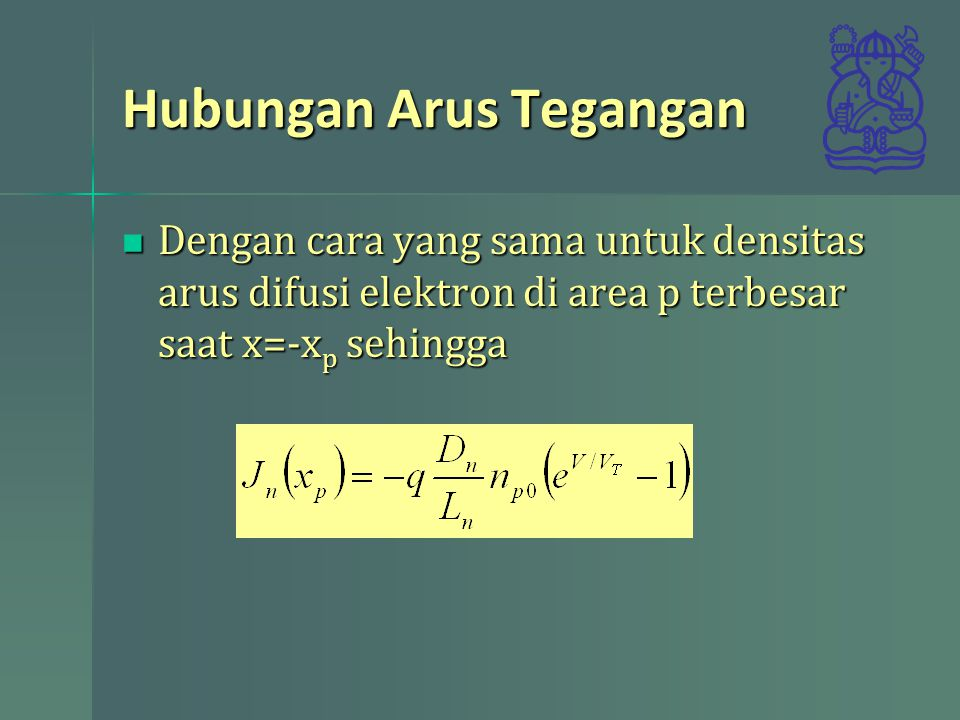Hubungan Arus Tegangan Dengan cara yang sama untuk densitas arus difusi elektron di area p terbesar saat x=-x p sehingga Dengan cara yang sama untuk d