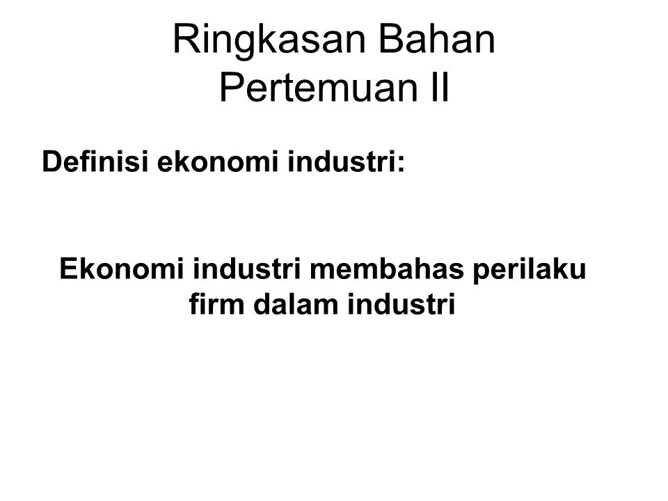 Ringkasan Bahan Pertemuan II Definisi ekonomi industri: Ekonomi industri membahas perilaku firm dalam industri