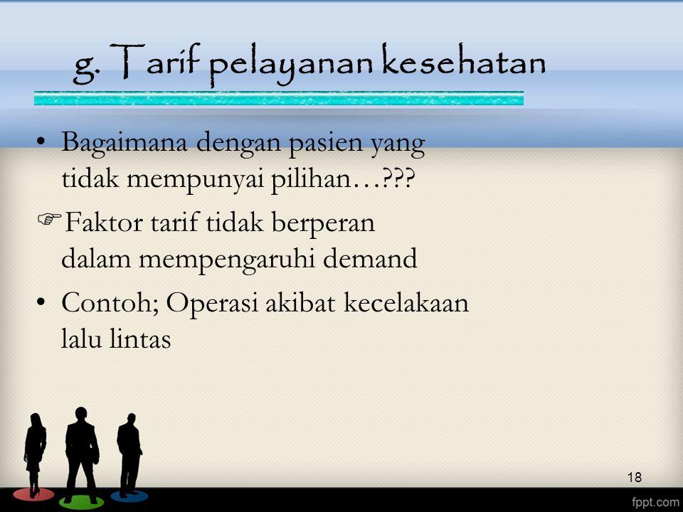 18 g. Tarif pelayanan kesehatan Bagaimana dengan pasien yang tidak mempunyai pilihan…???  Faktor tarif tidak berperan dalam mempengaruhi demand Conto