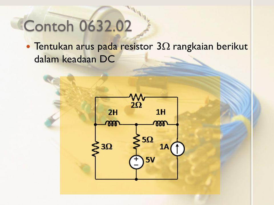 Contoh 0632.02 Tentukan arus pada resistor 3  rangkaian berikut dalam keadaan DC