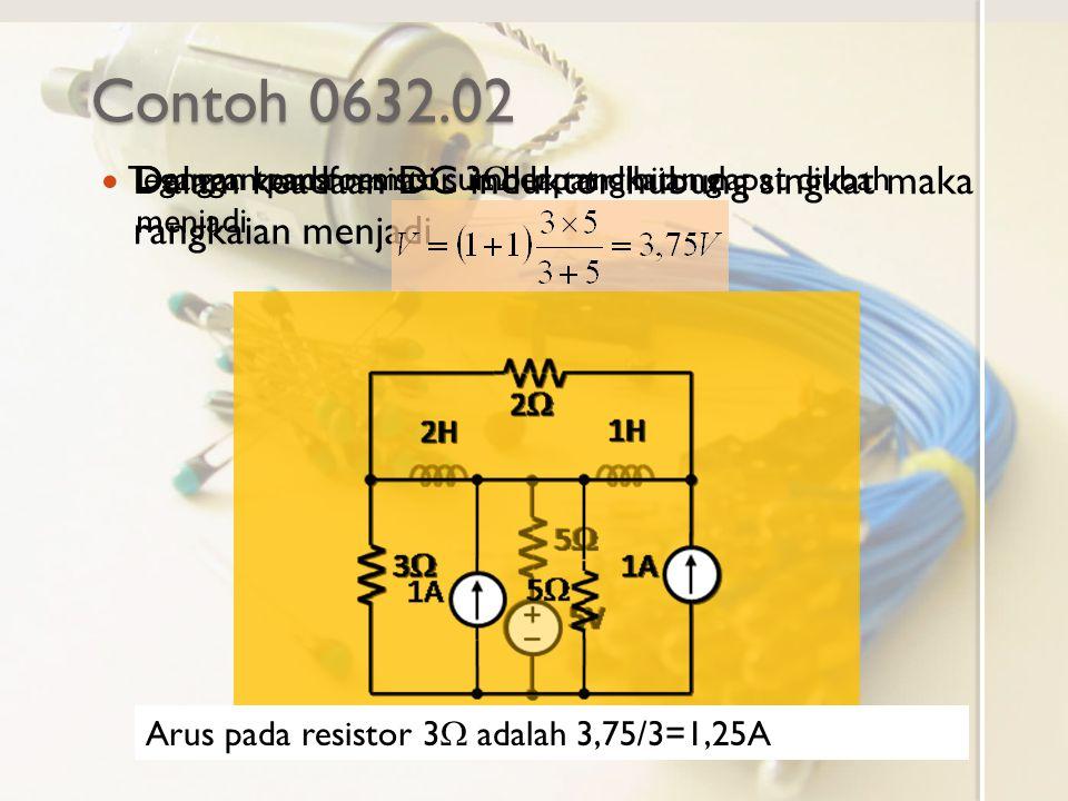 Contoh 0632.02 Dalam keadaan DC induktor hubung singkat maka rangkaian menjadi Dengan transformasi sumber rangkaian dapat diubah menjadi Tegangan pada resistor 3  dapat dihitung Arus pada resistor 3  adalah 3,75/3=1,25A