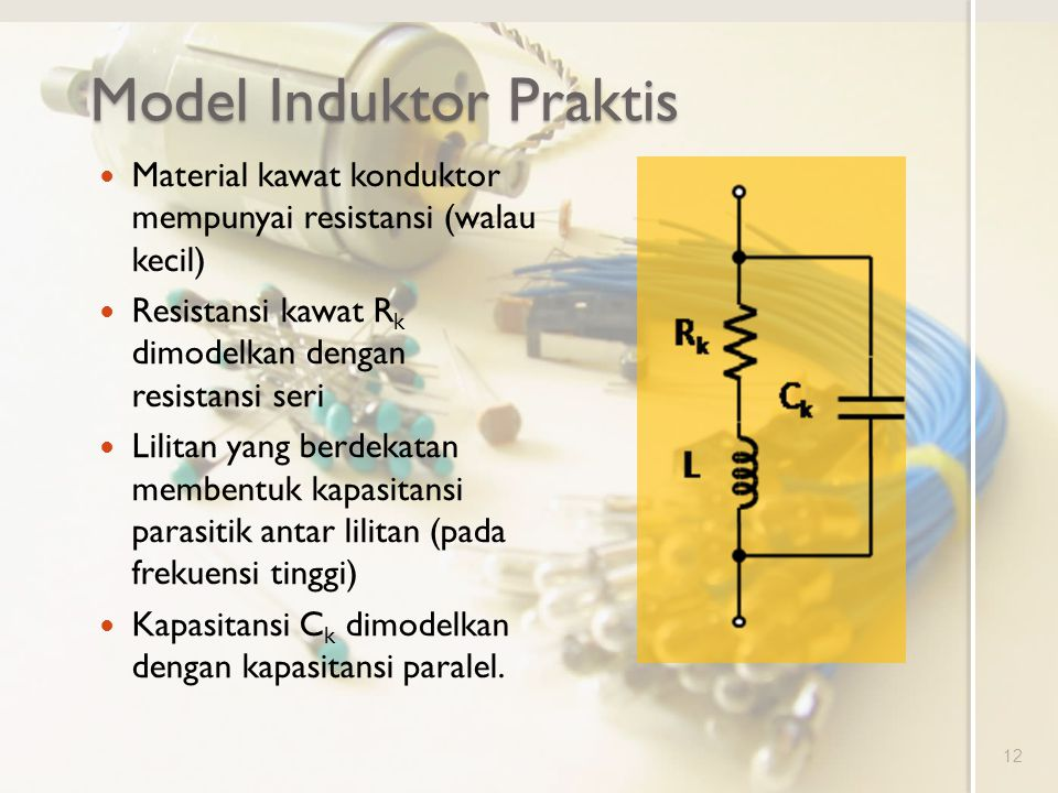 Model Induktor Praktis Material kawat konduktor mempunyai resistansi (walau kecil) Resistansi kawat R k dimodelkan dengan resistansi seri Lilitan yang berdekatan membentuk kapasitansi parasitik antar lilitan (pada frekuensi tinggi) Kapasitansi C k dimodelkan dengan kapasitansi paralel.