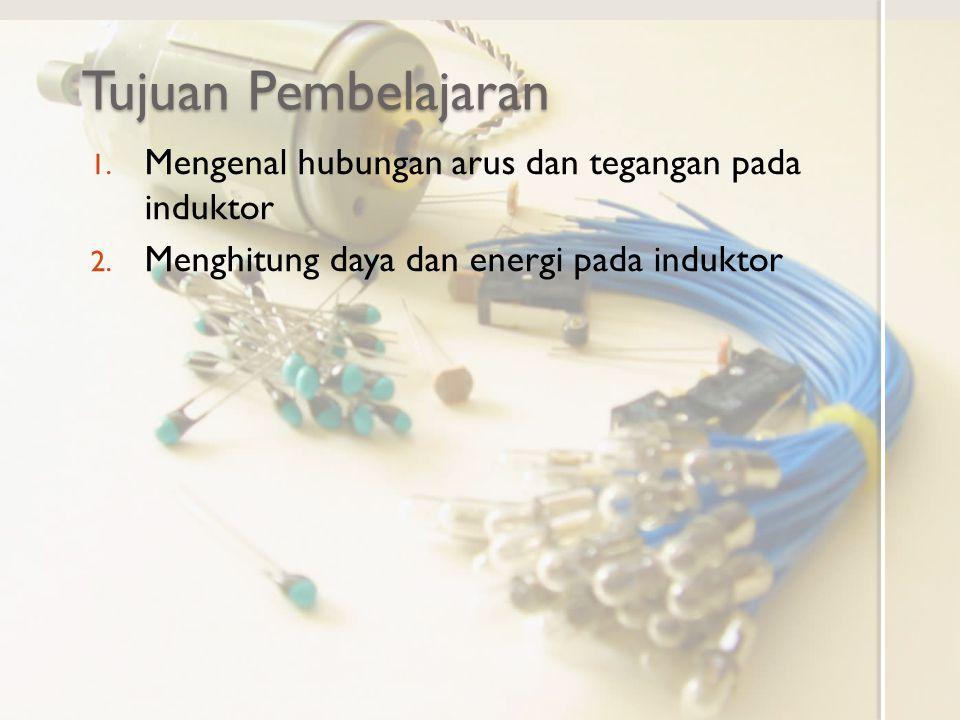 Tujuan Pembelajaran 1. Mengenal hubungan arus dan tegangan pada induktor 2. Menghitung daya dan energi pada induktor