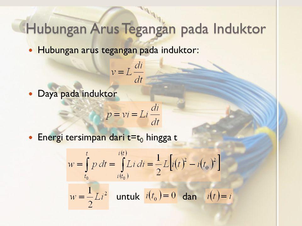 Hubungan Arus Tegangan pada Induktor Hubungan arus tegangan pada induktor: Daya pada induktor Energi tersimpan dari t=t 0 hingga t untukdan