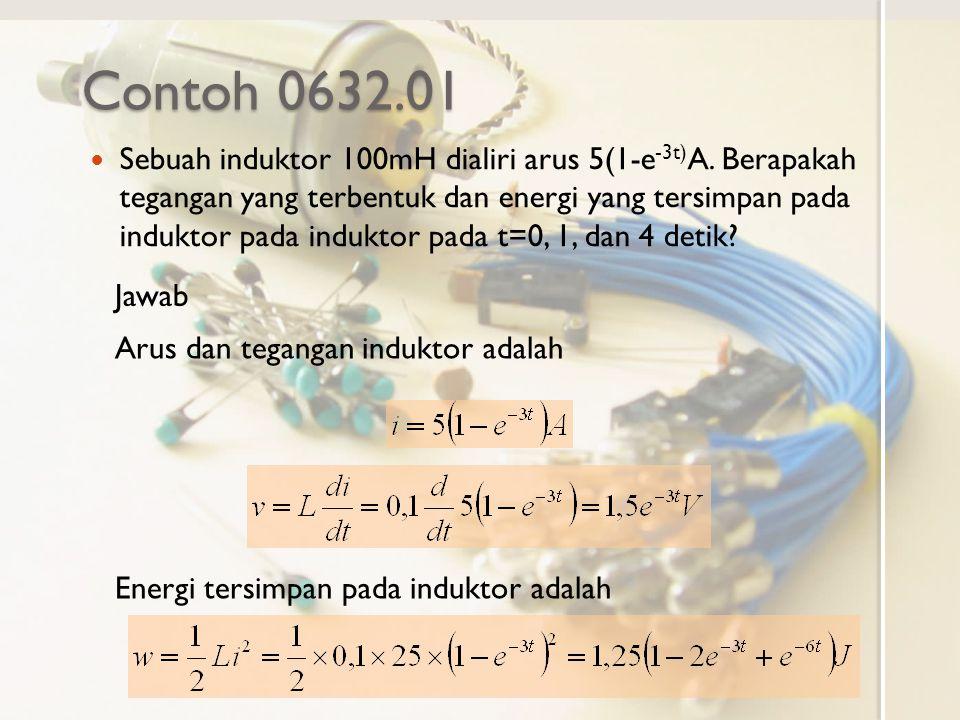 Contoh 0632.01 Sebuah induktor 100mH dialiri arus 5(1-e -3t) A. Berapakah tegangan yang terbentuk dan energi yang tersimpan pada induktor pada indukto