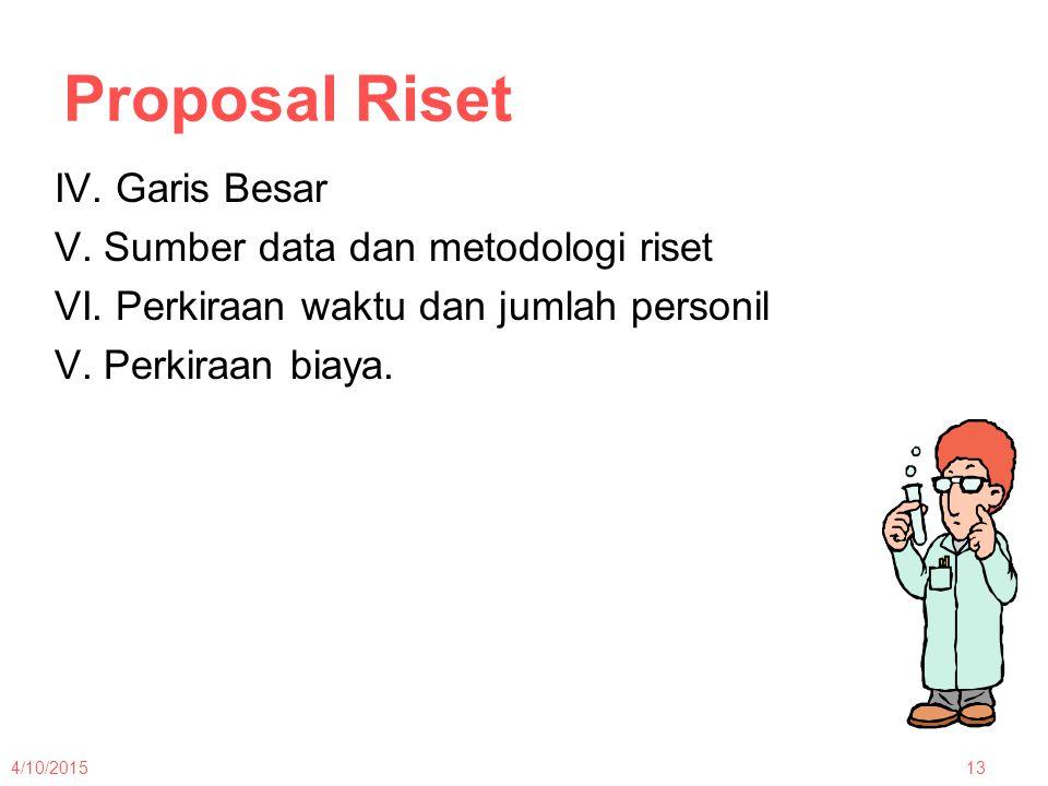 Proposal Riset IV. Garis Besar V. Sumber data dan metodologi riset VI. Perkiraan waktu dan jumlah personil V. Perkiraan biaya. 4/10/201513