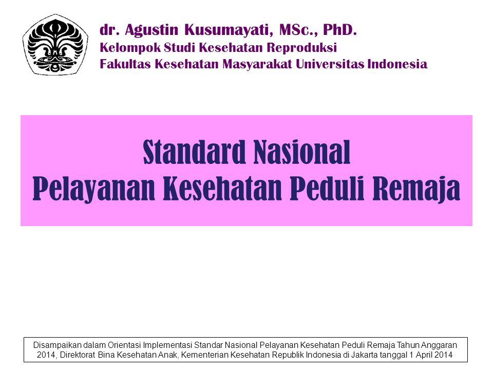 Standard Nasional Pelayanan Kesehatan Peduli Remaja dr. Agustin Kusumayati, MSc., PhD. Kelompok Studi Kesehatan Reproduksi Fakultas Kesehatan Masyarak