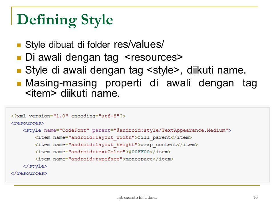 ajib susanto fik Udinus 10 Defining Style Style dibuat di folder res/values/ Di awali dengan tag Style di awali dengan tag, diikuti name.