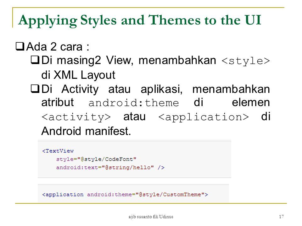 ajib susanto fik Udinus 17 Applying Styles and Themes to the UI  Ada 2 cara :  Di masing2 View, menambahkan di XML Layout  Di Activity atau aplikasi, menambahkan atribut android:theme di elemen atau di Android manifest.