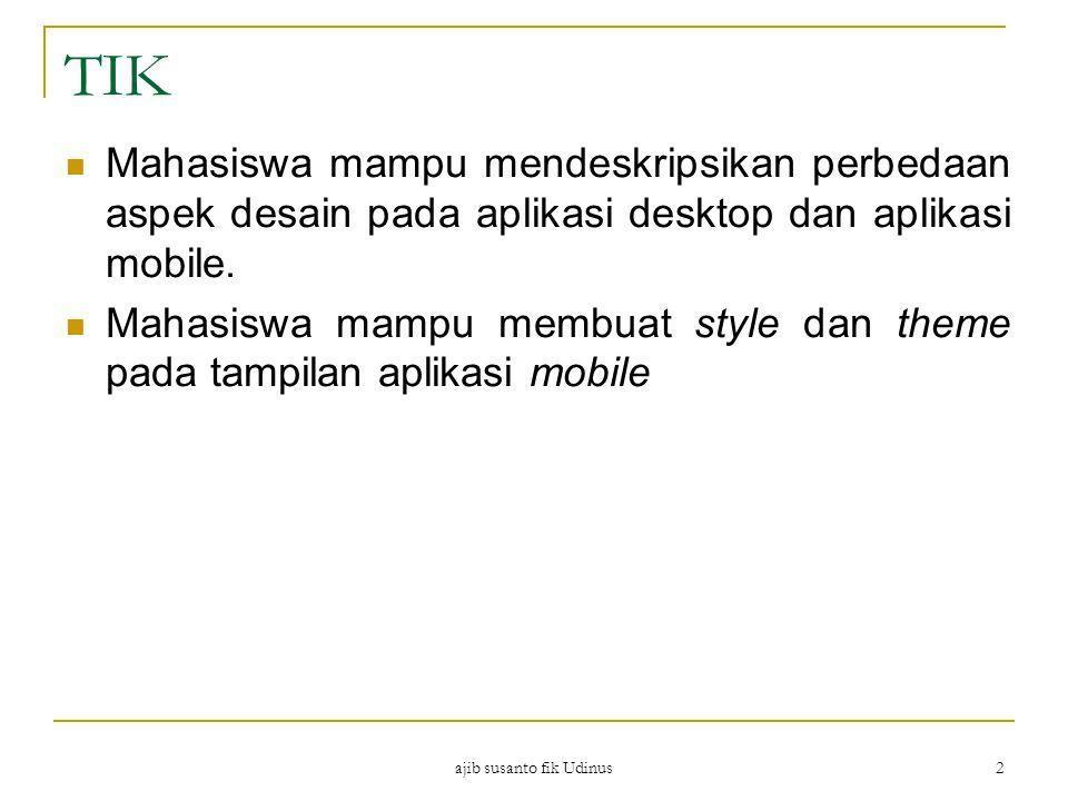ajib susanto fik Udinus 2 TIK Mahasiswa mampu mendeskripsikan perbedaan aspek desain pada aplikasi desktop dan aplikasi mobile.