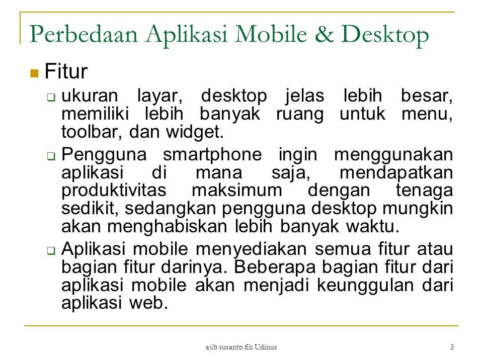 ajib susanto fik Udinus 3 Perbedaan Aplikasi Mobile & Desktop Fitur  ukuran layar, desktop jelas lebih besar, memiliki lebih banyak ruang untuk menu, toolbar, dan widget.