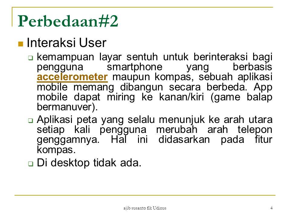 ajib susanto fik Udinus 4 Perbedaan#2 Interaksi User  kemampuan layar sentuh untuk berinteraksi bagi pengguna smartphone yang berbasis accelerometer maupun kompas, sebuah aplikasi mobile memang dibangun secara berbeda.