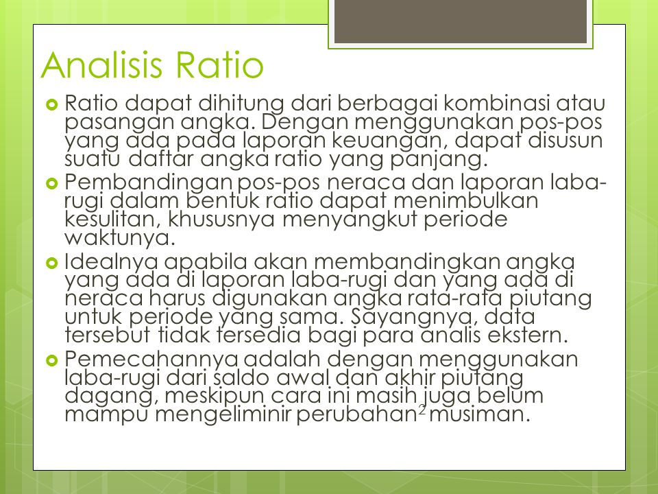 Analisis Ratio  Ratio dapat dihitung dari berbagai kombinasi atau pasangan angka. Dengan menggunakan pos-pos yang ada pada laporan keuangan, dapat di