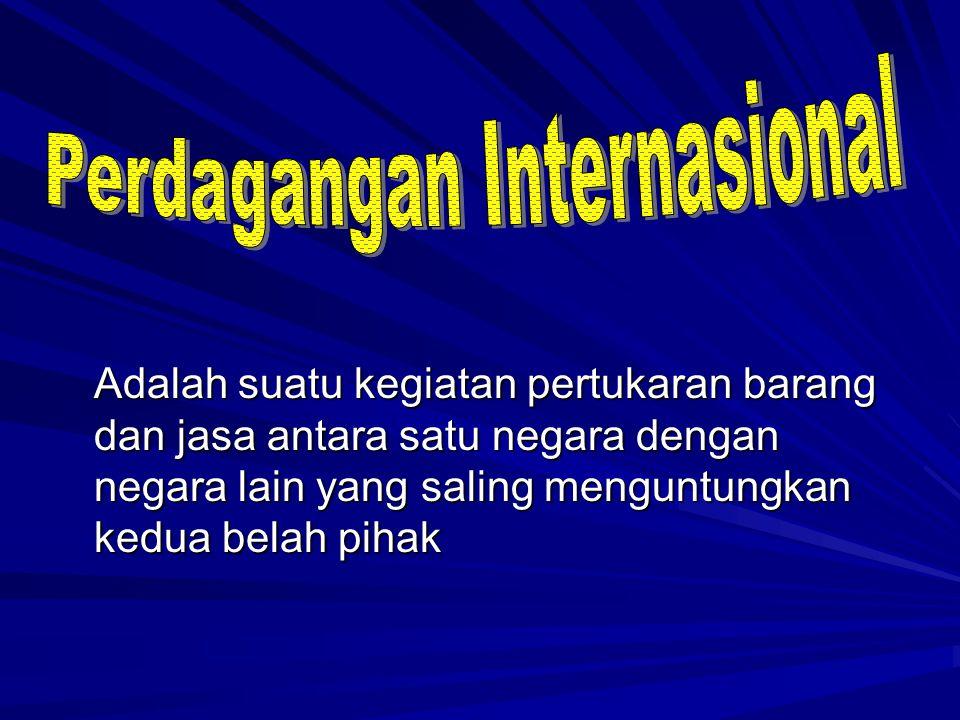 Adalah suatu kegiatan pertukaran barang dan jasa antara satu negara dengan negara lain yang saling menguntungkan kedua belah pihak