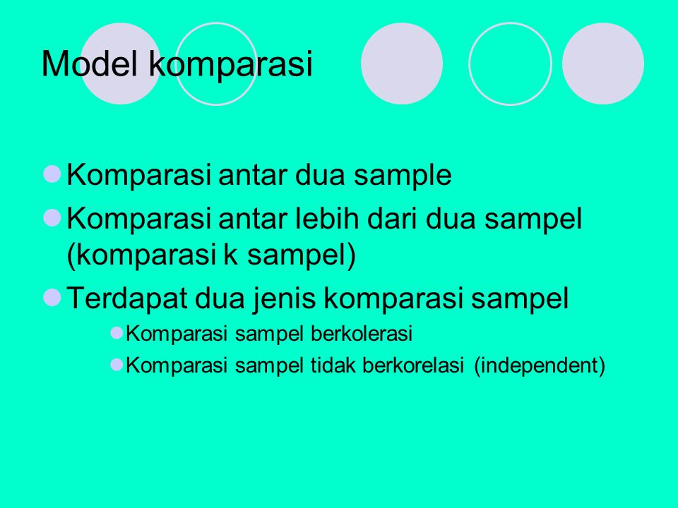 Model komparasi Komparasi antar dua sample Komparasi antar lebih dari dua sampel (komparasi k sampel) Terdapat dua jenis komparasi sampel Komparasi sampel berkolerasi Komparasi sampel tidak berkorelasi (independent)